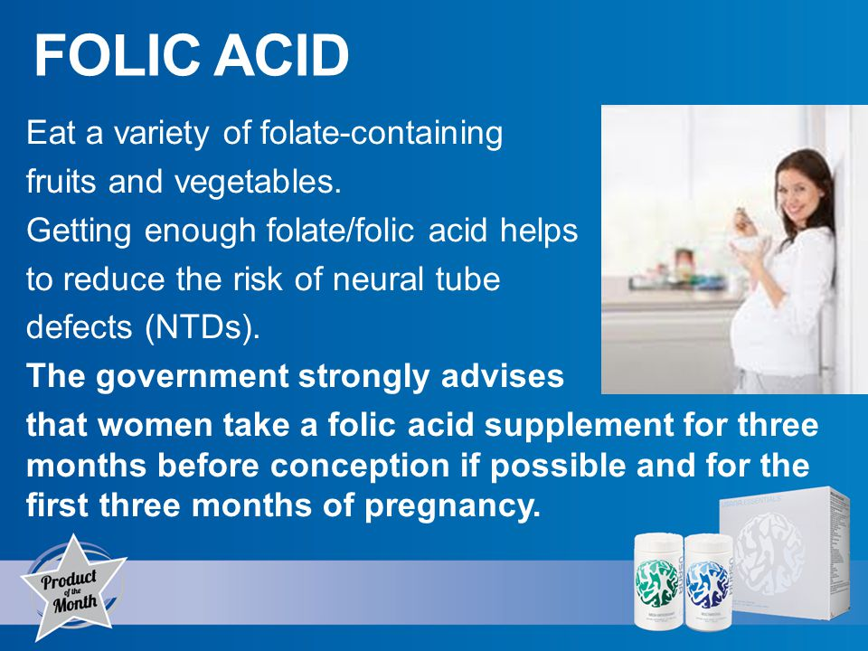 FOLIC ACID Eat a variety of folate-containing fruits and vegetables.