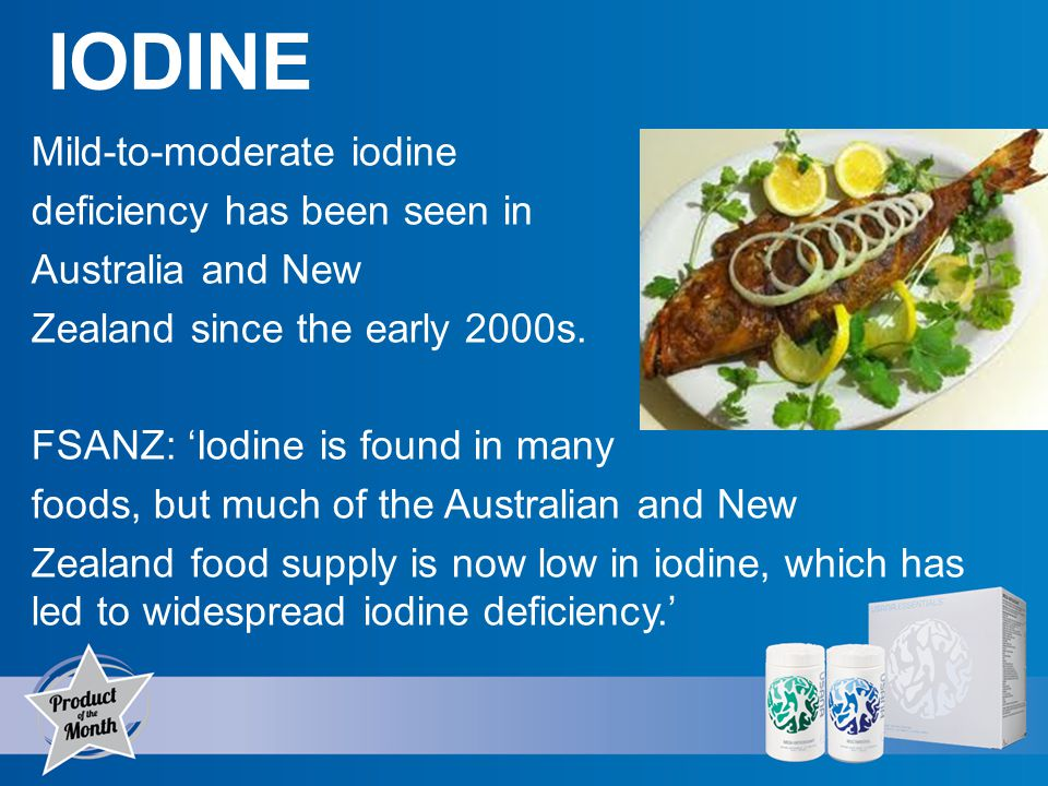 IODINE Mild-to-moderate iodine deficiency has been seen in Australia and New Zealand since the early 2000s.