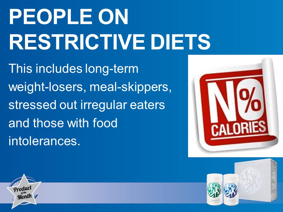 PEOPLE ON RESTRICTIVE DIETS This includes long-term weight-losers, meal-skippers, stressed out irregular eaters and those with food intolerances.