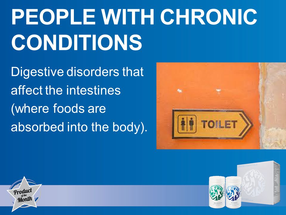 PEOPLE WITH CHRONIC CONDITIONS Digestive disorders that affect the intestines (where foods are absorbed into the body).