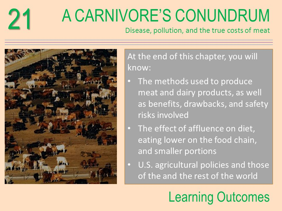 A CARNIVORES CONUNDRUM Disease, pollution, and the true costs of meat21 Learning Outcomes At the end of this chapter, you will know: The methods used to produce meat and dairy products, as well as benefits, drawbacks, and safety risks involved The effect of affluence on diet, eating lower on the food chain, and smaller portions U.S.