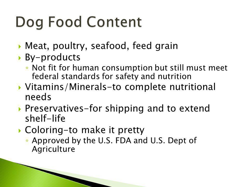 Meat, poultry, seafood, feed grain By-products Not fit for human consumption but still must meet federal standards for safety and nutrition Vitamins/Minerals-to complete nutritional needs Preservatives-for shipping and to extend shelf-life Coloring-to make it pretty Approved by the U.S.