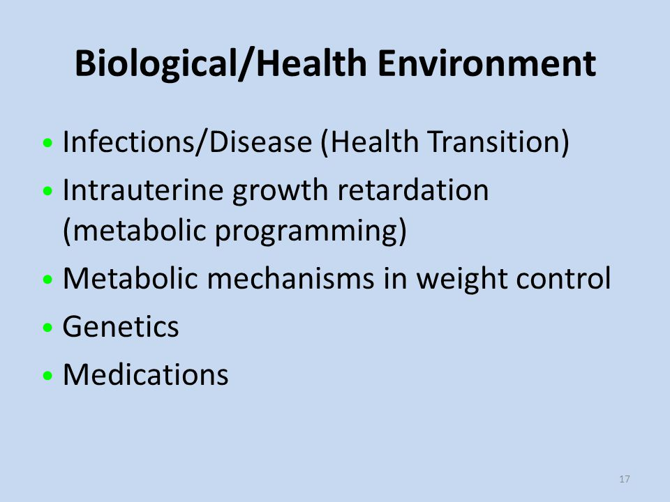 Biological/Health Environment 17 Infections/Disease (Health Transition) Intrauterine growth retardation (metabolic programming) Metabolic mechanisms in weight control Genetics Medications