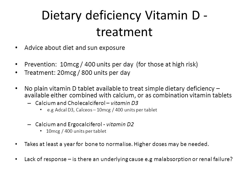 Dietary deficiency Vitamin D - treatment Advice about diet and sun exposure Prevention: 10mcg / 400 units per day (for those at high risk) Treatment: 20mcg / 800 units per day No plain vitamin D tablet available to treat simple dietary deficiency – available either combined with calcium, or as combination vitamin tablets – Calcium and Cholecalciferol – vitamin D3 e.g Adcal D3, Calceos – 10mcg / 400 units per tablet – Calcium and Ergocalciferol - vitamin D2 10mcg / 400 units per tablet Takes at least a year for bone to normalise.