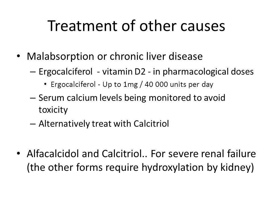 Treatment of other causes Malabsorption or chronic liver disease – Ergocalciferol - vitamin D2 - in pharmacological doses Ergocalciferol - Up to 1mg / 40 000 units per day – Serum calcium levels being monitored to avoid toxicity – Alternatively treat with Calcitriol Alfacalcidol and Calcitriol..