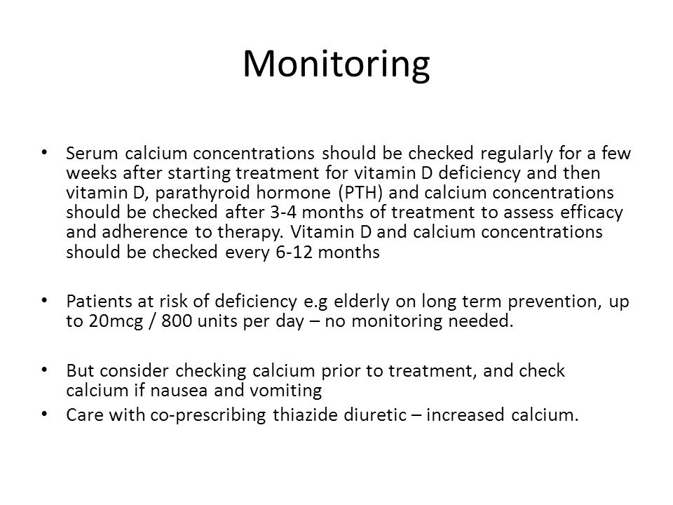 Monitoring Serum calcium concentrations should be checked regularly for a few weeks after starting treatment for vitamin D deficiency and then vitamin D, parathyroid hormone (PTH) and calcium concentrations should be checked after 3-4 months of treatment to assess efficacy and adherence to therapy.