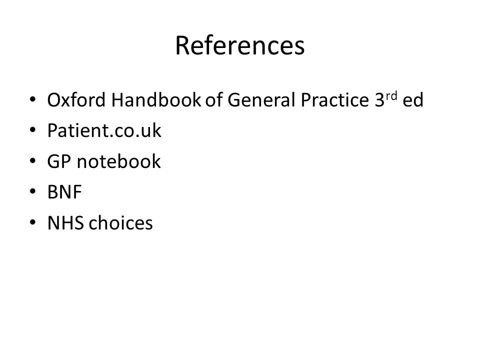 References Oxford Handbook of General Practice 3 rd ed Patient.co.uk GP notebook BNF NHS choices