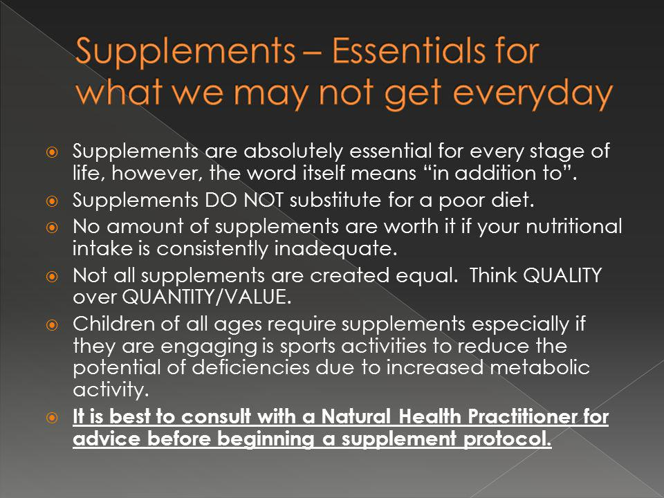 Supplements are absolutely essential for every stage of life, however, the word itself means in addition to.
