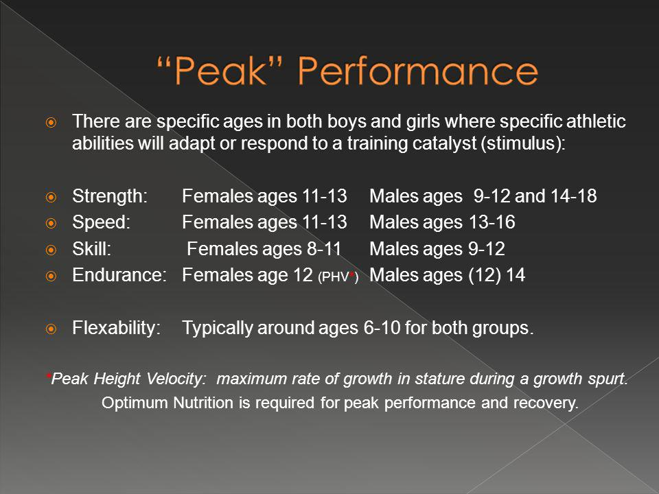 There are specific ages in both boys and girls where specific athletic abilities will adapt or respond to a training catalyst (stimulus): Strength: Females ages 11-13Males ages 9-12 and 14-18 Speed: Females ages 11-13Males ages 13-16 Skill: Females ages 8-11Males ages 9-12 Endurance: Females age 12 (PHV*) Males ages (12) 14 Flexability: Typically around ages 6-10 for both groups.
