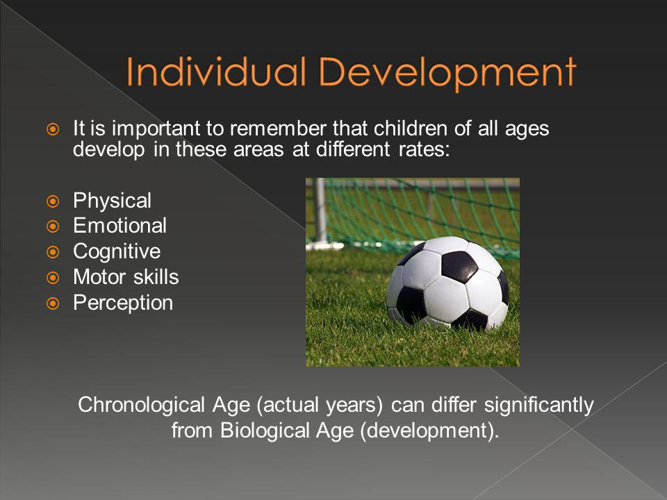 It is important to remember that children of all ages develop in these areas at different rates: Physical Emotional Cognitive Motor skills Perception Chronological Age (actual years) can differ significantly from Biological Age (development).