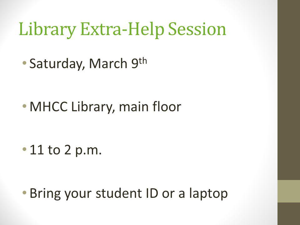 Library Extra-Help Session Saturday, March 9 th MHCC Library, main floor 11 to 2 p.m.