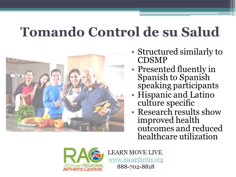 Tomando Control de su Salud Structured similarly to CDSMP Presented fluently in Spanish to Spanish speaking participants Hispanic and Latino culture specific Research results show improved health outcomes and reduced healthcare utilization LEARN MOVE LIVE.