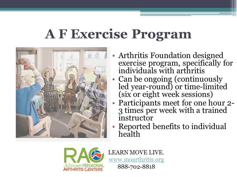 A F Exercise Program Arthritis Foundation designed exercise program, specifically for individuals with arthritis Can be ongoing (continuously led year-round) or time-limited (six or eight week sessions) Participants meet for one hour 2- 3 times per week with a trained instructor Reported benefits to individual health LEARN MOVE LIVE.