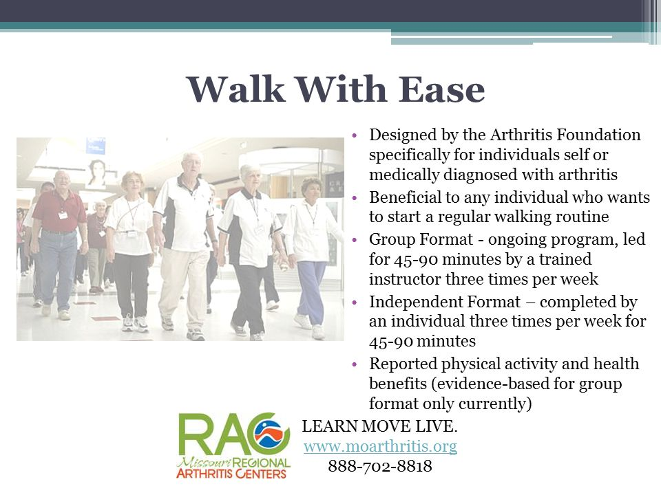 Walk With Ease Designed by the Arthritis Foundation specifically for individuals self or medically diagnosed with arthritis Beneficial to any individual who wants to start a regular walking routine Group Format - ongoing program, led for 45-90 minutes by a trained instructor three times per week Independent Format – completed by an individual three times per week for 45-90 minutes Reported physical activity and health benefits (evidence-based for group format only currently) LEARN MOVE LIVE.