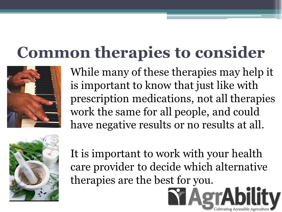 Common therapies to consider While many of these therapies may help it is important to know that just like with prescription medications, not all therapies work the same for all people, and could have negative results or no results at all.