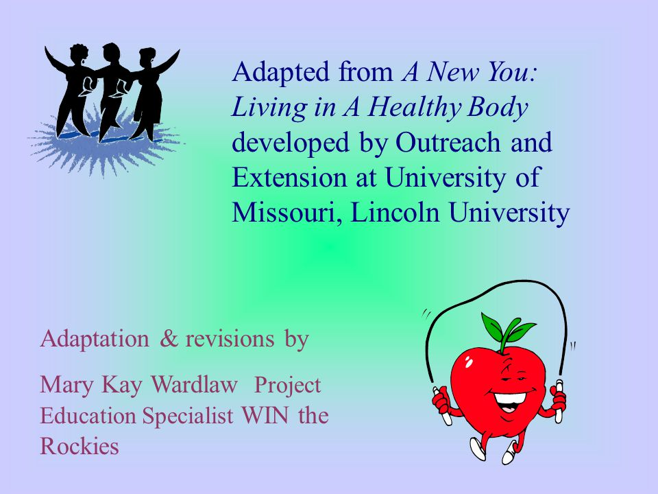 Adapted from A New You: Living in A Healthy Body developed by Outreach and Extension at University of Missouri, Lincoln University Adaptation & revisions by Mary Kay Wardlaw Project Education Specialist WIN the Rockies