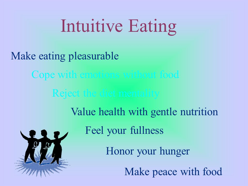 Intuitive Eating Make eating pleasurable Feel your fullness Honor your hunger Make peace with food Value health with gentle nutrition Reject the diet mentality Cope with emotions without food