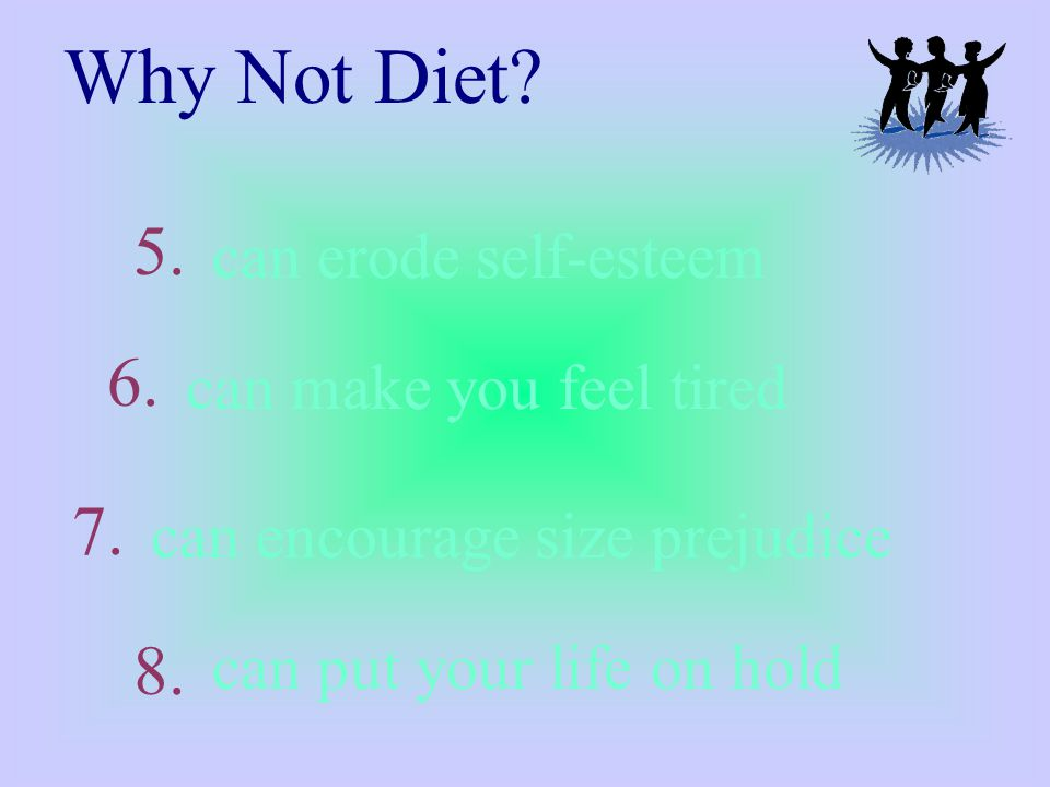 can erode self-esteem Why Not Diet. can make you feel tired can encourage size prejudice 5.