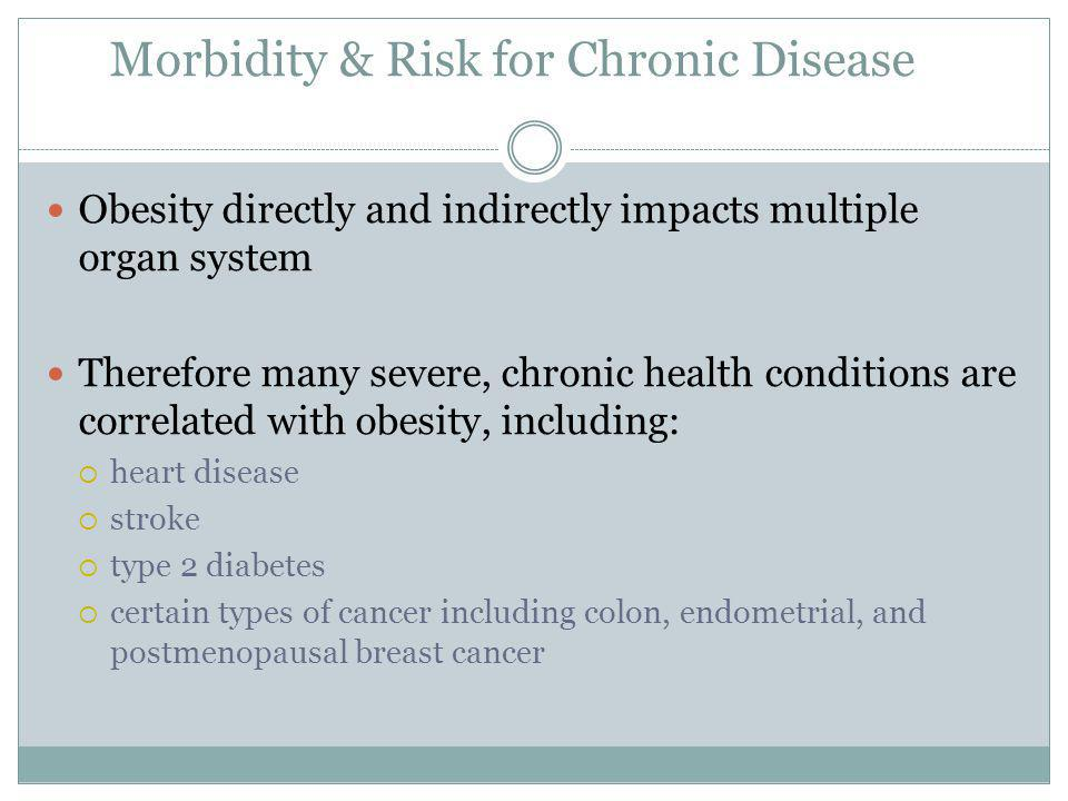 Morbidity & Risk for Chronic Disease Obesity directly and indirectly impacts multiple organ system Therefore many severe, chronic health conditions are correlated with obesity, including: heart disease stroke type 2 diabetes certain types of cancer including colon, endometrial, and postmenopausal breast cancer