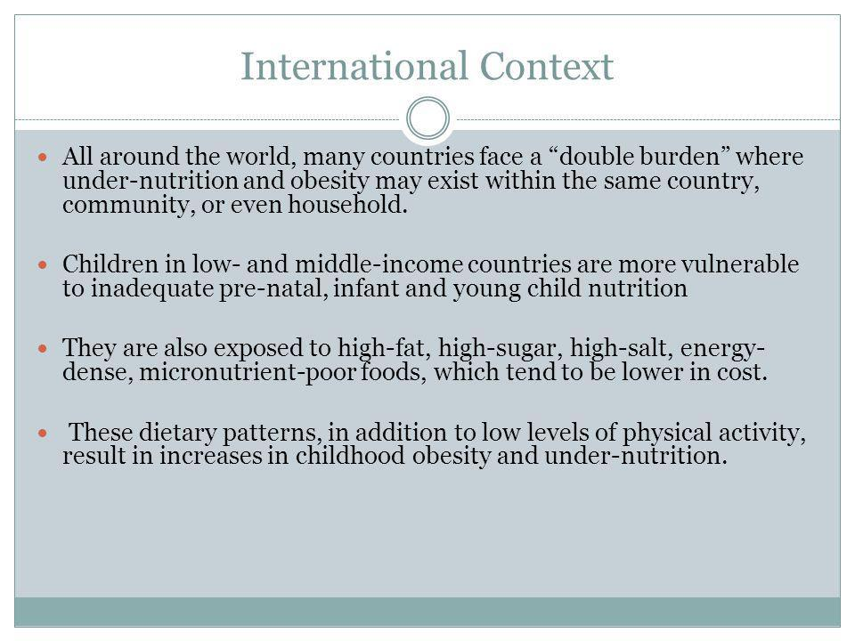 International Context All around the world, many countries face a double burden where under-nutrition and obesity may exist within the same country, community, or even household.