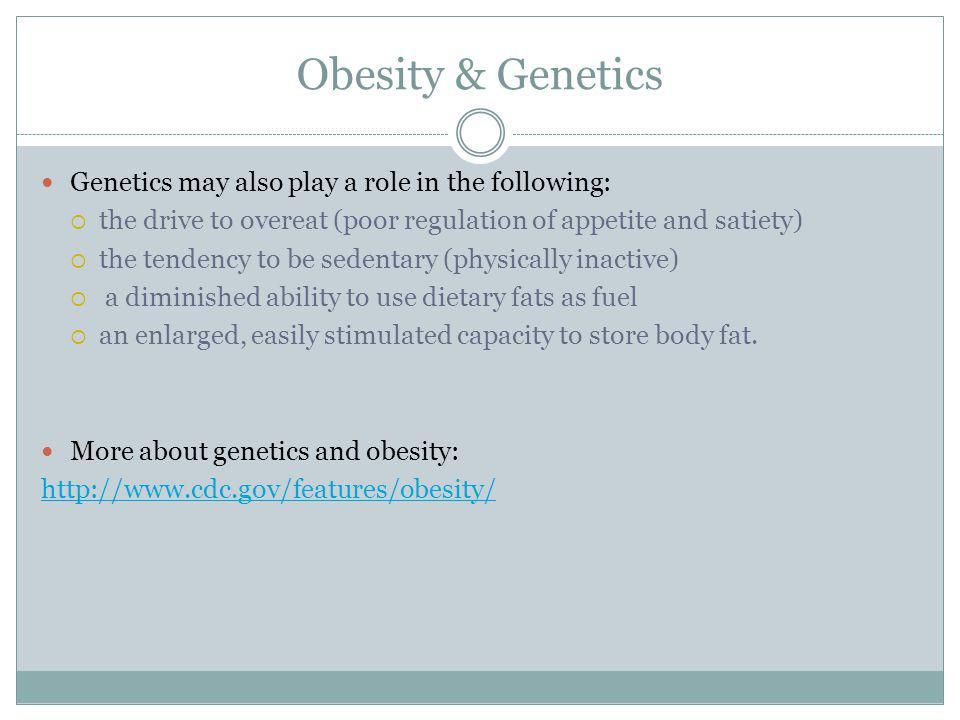 Obesity & Genetics Genetics may also play a role in the following: the drive to overeat (poor regulation of appetite and satiety) the tendency to be sedentary (physically inactive) a diminished ability to use dietary fats as fuel an enlarged, easily stimulated capacity to store body fat.