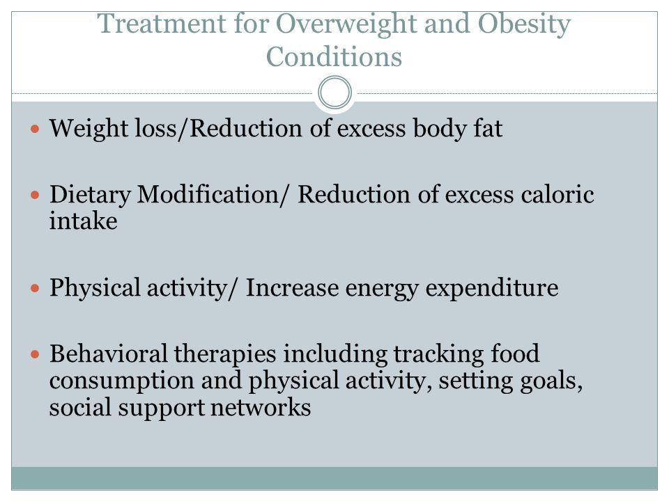 Treatment for Overweight and Obesity Conditions Weight loss/Reduction of excess body fat Dietary Modification/ Reduction of excess caloric intake Physical activity/ Increase energy expenditure Behavioral therapies including tracking food consumption and physical activity, setting goals, social support networks