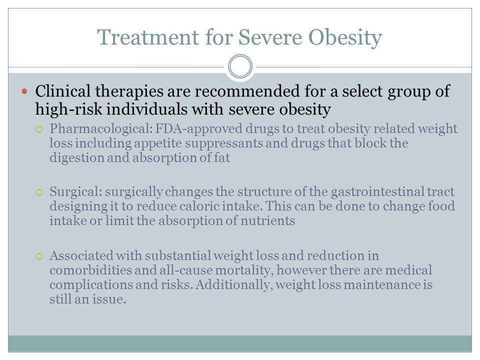 Treatment for Severe Obesity Clinical therapies are recommended for a select group of high-risk individuals with severe obesity Pharmacological: FDA-approved drugs to treat obesity related weight loss including appetite suppressants and drugs that block the digestion and absorption of fat Surgical: surgically changes the structure of the gastrointestinal tract designing it to reduce caloric intake.