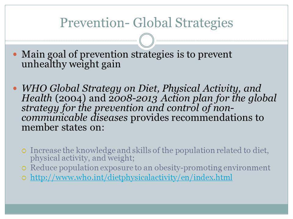 Prevention- Global Strategies Main goal of prevention strategies is to prevent unhealthy weight gain WHO Global Strategy on Diet, Physical Activity, and Health (2004) and 2008-2013 Action plan for the global strategy for the prevention and control of non- communicable diseases provides recommendations to member states on: Increase the knowledge and skills of the population related to diet, physical activity, and weight; Reduce population exposure to an obesity-promoting environment http://www.who.int/dietphysicalactivity/en/index.html