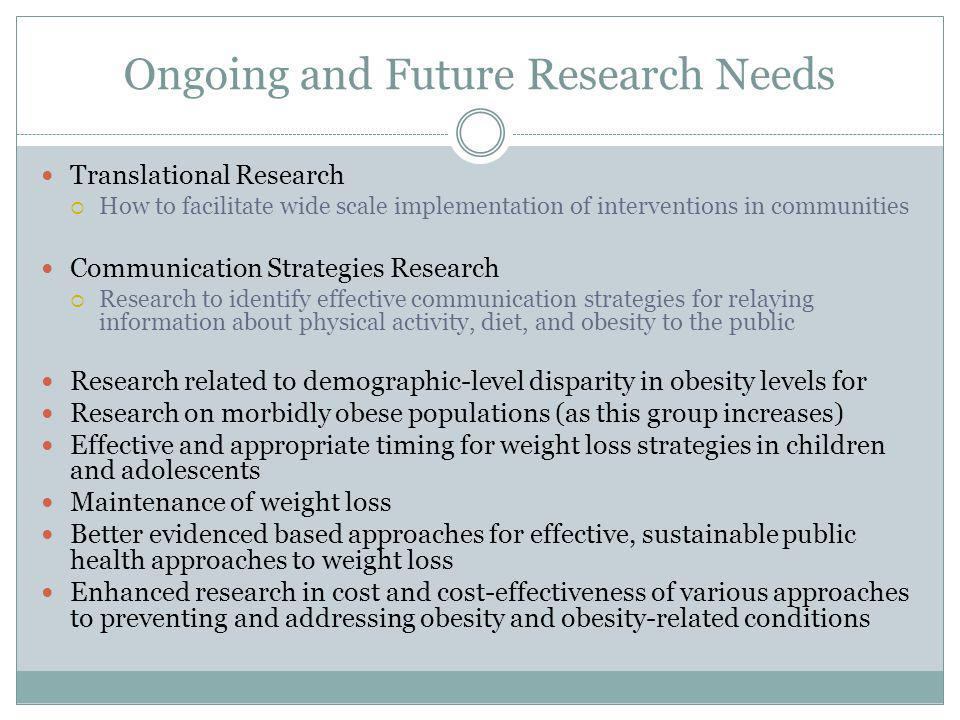 Ongoing and Future Research Needs Translational Research How to facilitate wide scale implementation of interventions in communities Communication Strategies Research Research to identify effective communication strategies for relaying information about physical activity, diet, and obesity to the public Research related to demographic-level disparity in obesity levels for Research on morbidly obese populations (as this group increases) Effective and appropriate timing for weight loss strategies in children and adolescents Maintenance of weight loss Better evidenced based approaches for effective, sustainable public health approaches to weight loss Enhanced research in cost and cost-effectiveness of various approaches to preventing and addressing obesity and obesity-related conditions