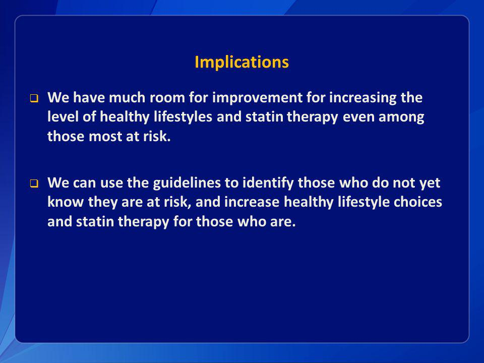 Implications We have much room for improvement for increasing the level of healthy lifestyles and statin therapy even among those most at risk.