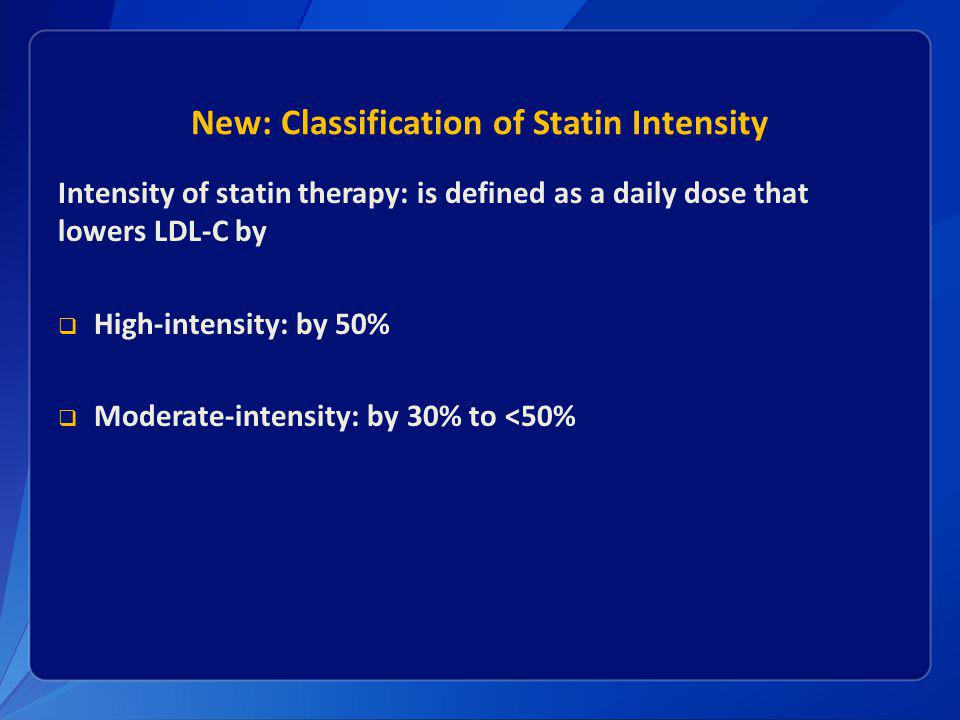 New: Classification of Statin Intensity Intensity of statin therapy: is defined as a daily dose that lowers LDL-C by High-intensity: by 50% Moderate-intensity: by 30% to <50%