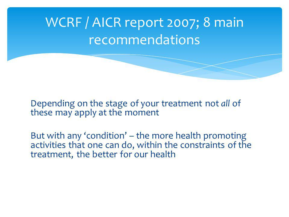 Depending on the stage of your treatment not all of these may apply at the moment But with any condition – the more health promoting activities that one can do, within the constraints of the treatment, the better for our health WCRF / AICR report 2007; 8 main recommendations