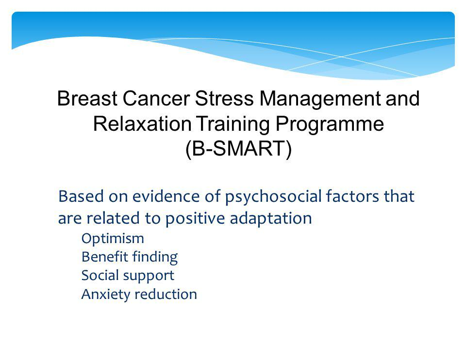 Breast Cancer Stress Management and Relaxation Training Programme (B-SMART) Based on evidence of psychosocial factors that are related to positive adaptation Optimism Benefit finding Social support Anxiety reduction