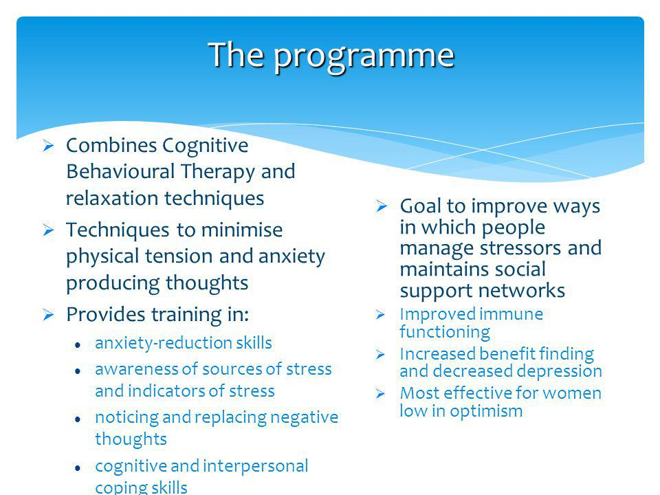 Combines Cognitive Behavioural Therapy and relaxation techniques Techniques to minimise physical tension and anxiety producing thoughts Provides training in: anxiety-reduction skills awareness of sources of stress and indicators of stress noticing and replacing negative thoughts cognitive and interpersonal coping skills The programme Goal to improve ways in which people manage stressors and maintains social support networks Improved immune functioning Increased benefit finding and decreased depression Most effective for women low in optimism