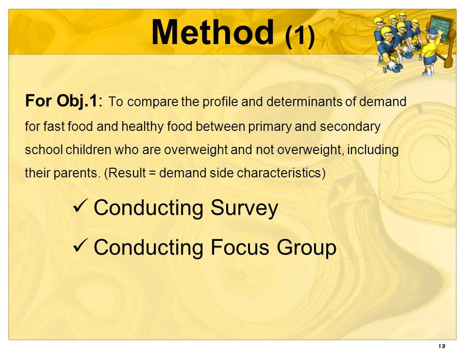 13 Method (1) For Obj.1: To compare the profile and determinants of demand for fast food and healthy food between primary and secondary school children who are overweight and not overweight, including their parents.