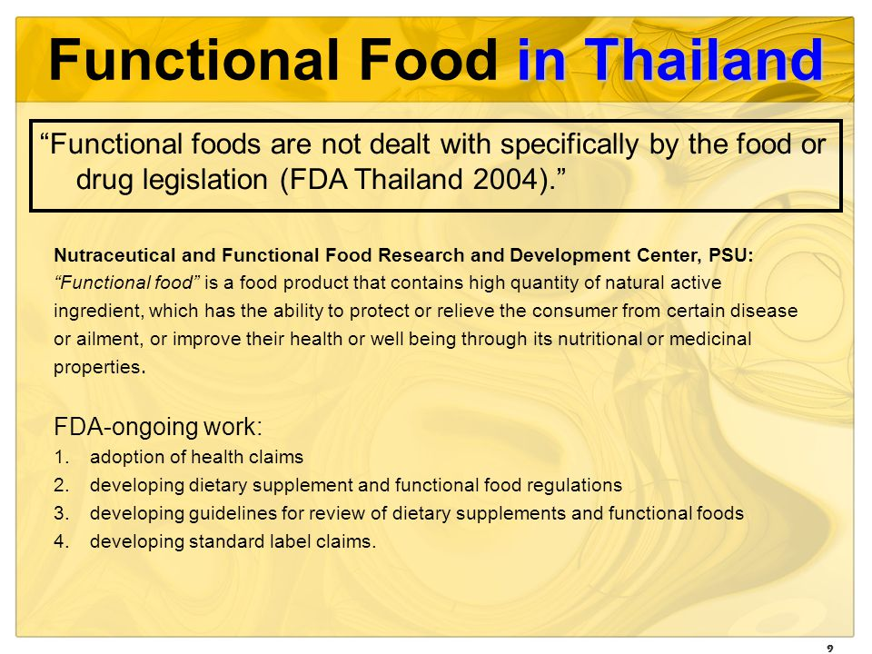 9 in Thailand Functional Food in Thailand Nutraceutical and Functional Food Research and Development Center, PSU: Functional food is a food product that contains high quantity of natural active ingredient, which has the ability to protect or relieve the consumer from certain disease or ailment, or improve their health or well being through its nutritional or medicinal properties.