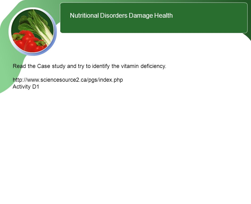 1 Nutritional Disorders Damage Health Read the Case study and try to identify the vitamin deficiency.