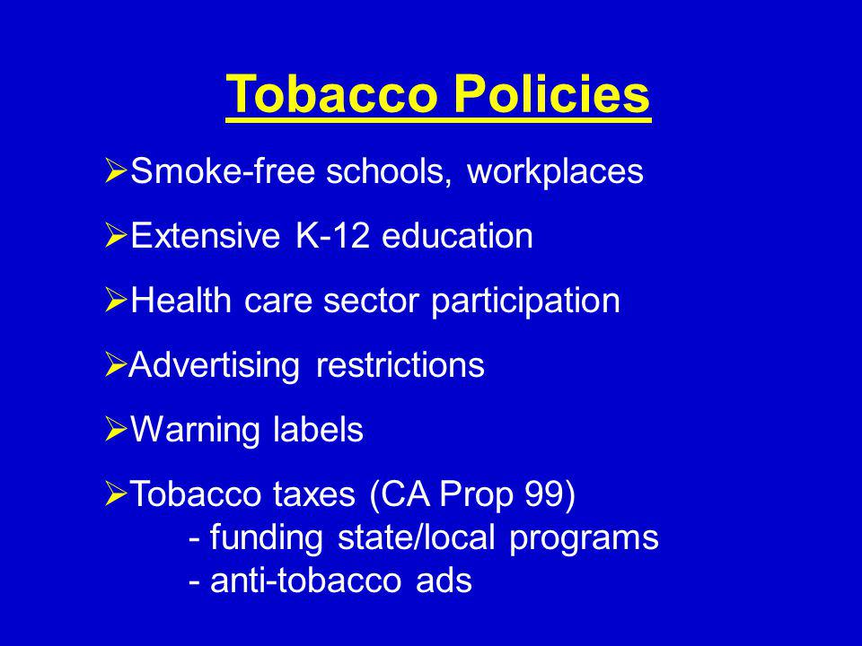 Smoke-free schools, workplaces Extensive K-12 education Health care sector participation Advertising restrictions Warning labels Tobacco taxes (CA Prop 99) - funding state/local programs - anti-tobacco ads Tobacco Policies