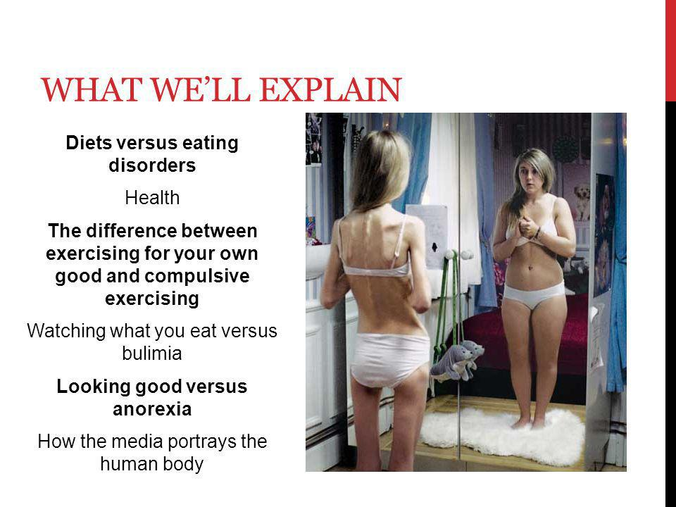 WHAT WELL EXPLAIN Diets versus eating disorders Health The difference between exercising for your own good and compulsive exercising Watching what you eat versus bulimia Looking good versus anorexia How the media portrays the human body