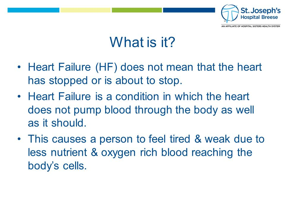 What is it. Heart Failure (HF) does not mean that the heart has stopped or is about to stop.