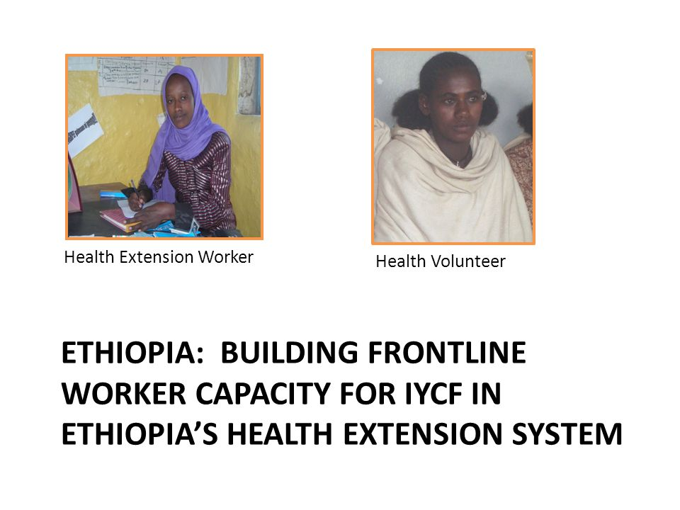 ETHIOPIA: BUILDING FRONTLINE WORKER CAPACITY FOR IYCF IN ETHIOPIAS HEALTH EXTENSION SYSTEM Health Extension Worker Health Volunteer