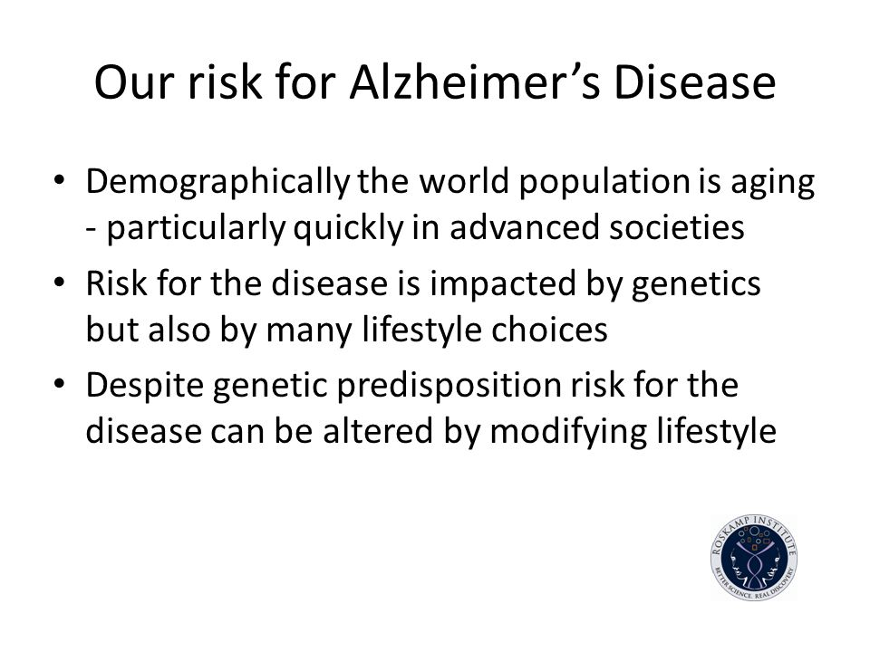 Our risk for Alzheimers Disease Demographically the world population is aging - particularly quickly in advanced societies Risk for the disease is impacted by genetics but also by many lifestyle choices Despite genetic predisposition risk for the disease can be altered by modifying lifestyle