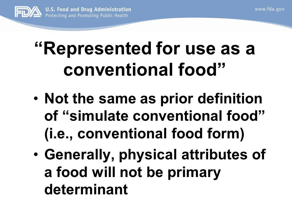 Represented for use as a conventional food Not the same as prior definition of simulate conventional food (i.e., conventional food form) Generally, physical attributes of a food will not be primary determinant