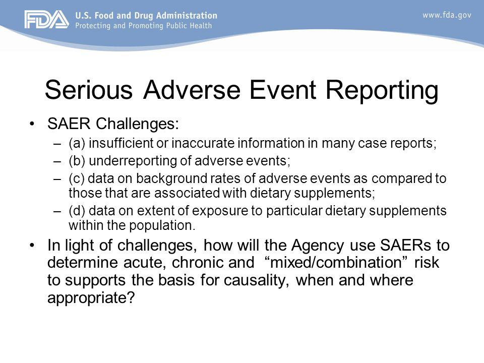 Serious Adverse Event Reporting SAER Challenges: –(a) insufficient or inaccurate information in many case reports; –(b) underreporting of adverse events; –(c) data on background rates of adverse events as compared to those that are associated with dietary supplements; –(d) data on extent of exposure to particular dietary supplements within the population.