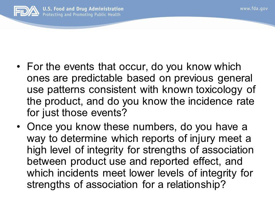 For the events that occur, do you know which ones are predictable based on previous general use patterns consistent with known toxicology of the product, and do you know the incidence rate for just those events.