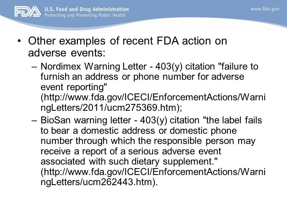 Other examples of recent FDA action on adverse events: –Nordimex Warning Letter - 403(y) citation failure to furnish an address or phone number for adverse event reporting (http://www.fda.gov/ICECI/EnforcementActions/Warni ngLetters/2011/ucm275369.htm); –BioSan warning letter - 403(y) citation the label fails to bear a domestic address or domestic phone number through which the responsible person may receive a report of a serious adverse event associated with such dietary supplement. (http://www.fda.gov/ICECI/EnforcementActions/Warni ngLetters/ucm262443.htm).