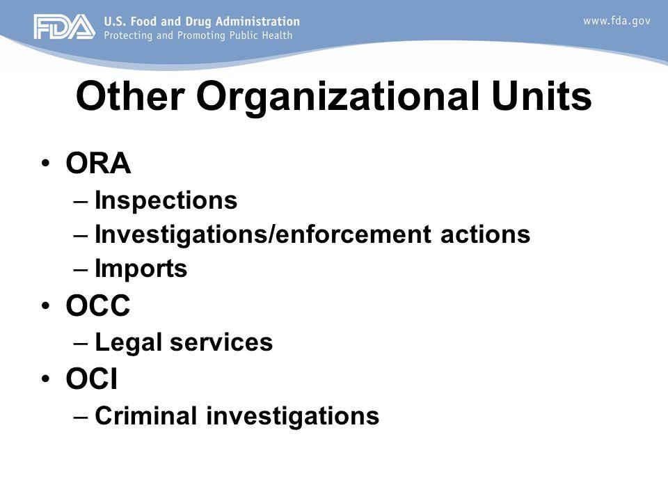 Other Organizational Units ORA –Inspections –Investigations/enforcement actions –Imports OCC –Legal services OCI –Criminal investigations