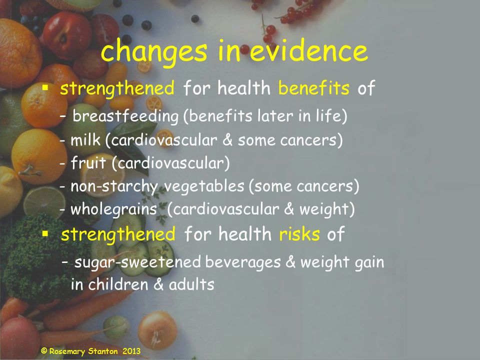 © Rosemary Stanton 2013 changes in evidence strengthened for health benefits of - breastfeeding (benefits later in life) - milk (cardiovascular & some cancers) - fruit (cardiovascular) - non-starchy vegetables (some cancers) - wholegrains (cardiovascular & weight) strengthened for health risks of - sugar-sweetened beverages & weight gain in children & adults