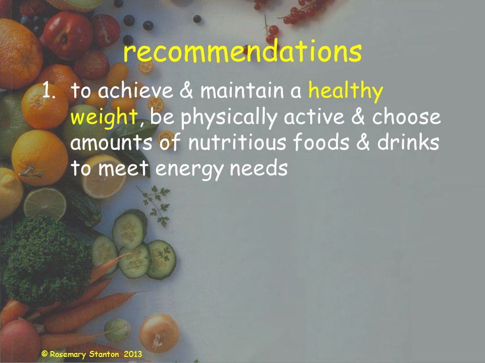 © Rosemary Stanton 2013 recommendations 1.to achieve & maintain a healthy weight, be physically active & choose amounts of nutritious foods & drinks to meet energy needs