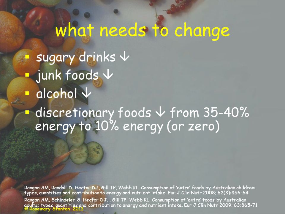 © Rosemary Stanton 2013 what needs to change sugary drinks junk foods alcohol discretionary foods from 35-40% energy to 10% energy (or zero) Rangan AM, Randall D, Hector DJ, Gill TP, Webb KL.